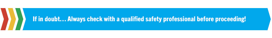 If in doubt… Always check with a qualified safety professional before proceeding!